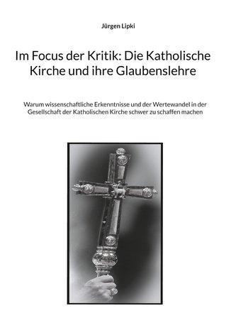 Im Focus der Kritik: Die Katholische Kirche und ihre Glaubenslehre