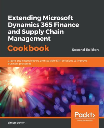 Extending Microsoft Dynamics 365 Finance and Supply Chain Management Cookbook, Second Edition