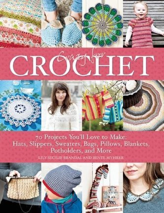 Crazy for Crochet: 70 Projects You\'ll Love to Make: Hats, Slippers, Sweaters, Bags, Pillows, Blankets, Potholders, and More