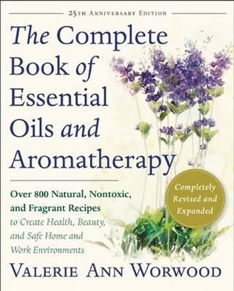 The Complete Book of Essential Oils and Aromatherapy, Revised and Expanded : Over 800 Natural, Nontoxic, and Fragrant Recipes to Create Health, Beauty, and Safe Home and Work Environments