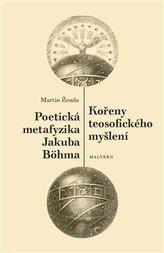 Kořeny teosofického myšlení. Poetická metafyzika Jakuba Böhma