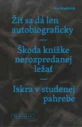Žiť sa dá len autobiograficky / Škoda knižke nerozpredanej ležať / Iskra vstudenej pahrebe