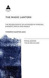 The Magic Lantern : The Revolution of ´89 Witnessed in Warsaw, Budapest, Berlin and Prague