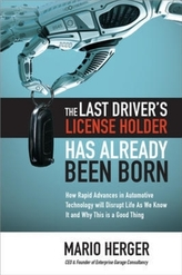 The Last Driver's License Holder Has Already Been Born: How Rapid Advances in Automotive Technology will Disrupt Life As We