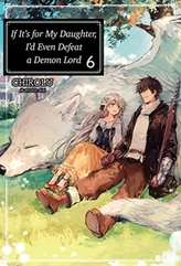 If It\'s for My Daughter, I\'d Even Defeat a Demon Lord: Volume 6
