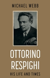 Ottorino Respighi: His Life and Times
