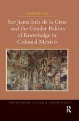 Sor Juana In de la Cruz and the Gender Politics of Knowledge in Colonial Mexico