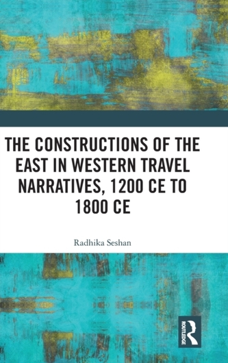 The Constructions of the East in Western Travel Narratives, 1200 CE to 1800 CE