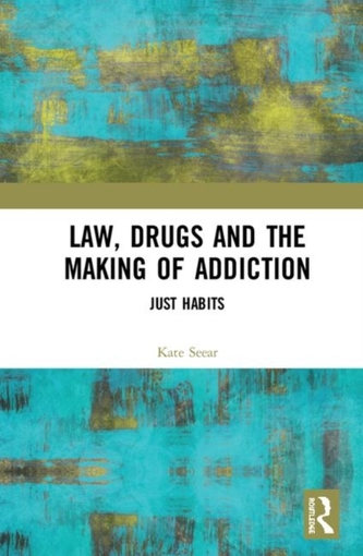 Law, Drugs and the Making of Addiction