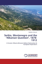 Serbia, Montenegro and the 'Albanian Question', 1878-1912