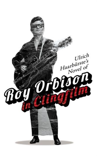 Ulrich Haarburste\'s Novel of Roy Orbison in Clingfilm