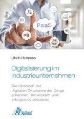 Digitalisierung im Industrieunternehmen - Die Chancen der digitalen Ökonomie der Dinge erkennen, entwickelnund erfolgreich umset