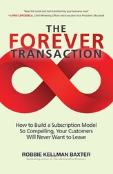 The Forever Transaction: How To Build A Subscription Model So Compelling, Your Customers Will Never Want To Leave
